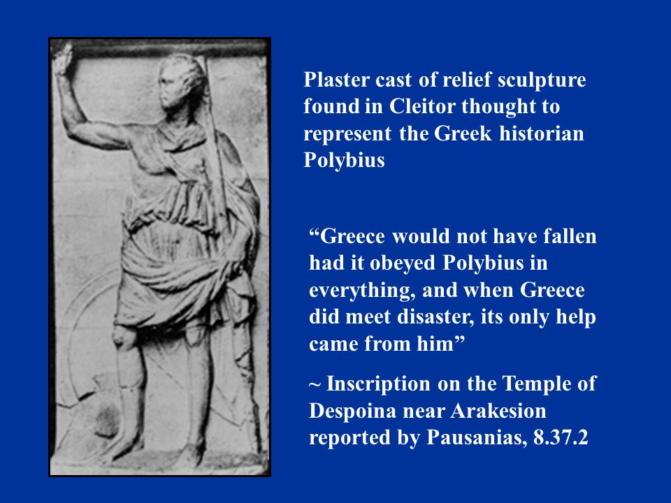 Plaster cast of relief sculpture found in Cleitor thought to represent the Greek historian Polybius Greece would not have fallen had it obeyed Polybius in everything, and when Greece did meet disaster, its only help came from him ~ Inscription on the Temple of Despoina near Arakesion reported by Pausanias, 8.37.2