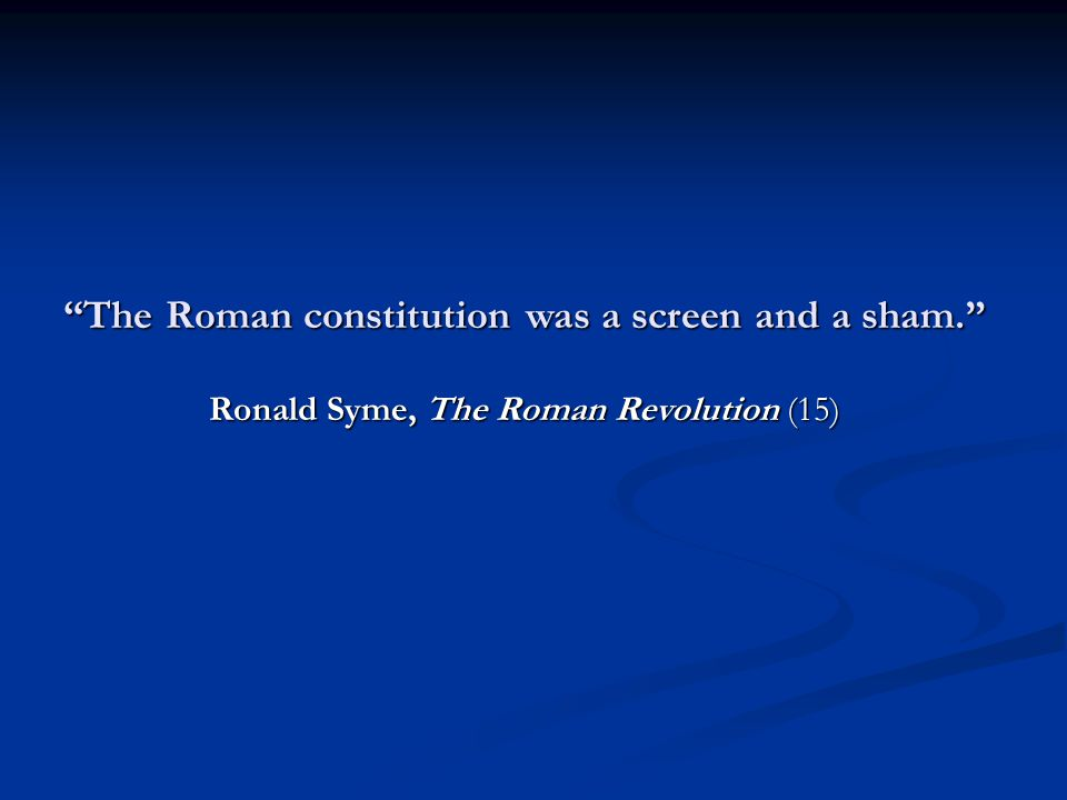 The Roman constitution was a screen and a sham. Ronald Syme, The Roman Revolution (15)