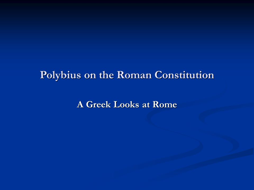 Polybius on the Roman Constitution A Greek Looks at Rome