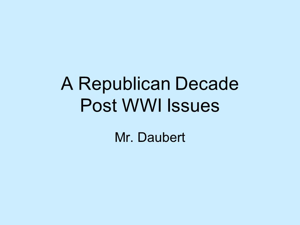 A Republican Decade Post WWI Issues Mr. Daubert