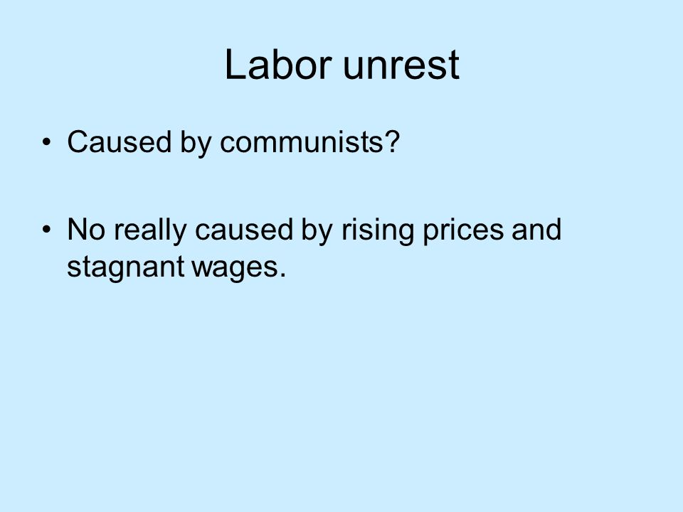 Labor unrest Caused by communists? No really caused by rising prices and stagnant wages.