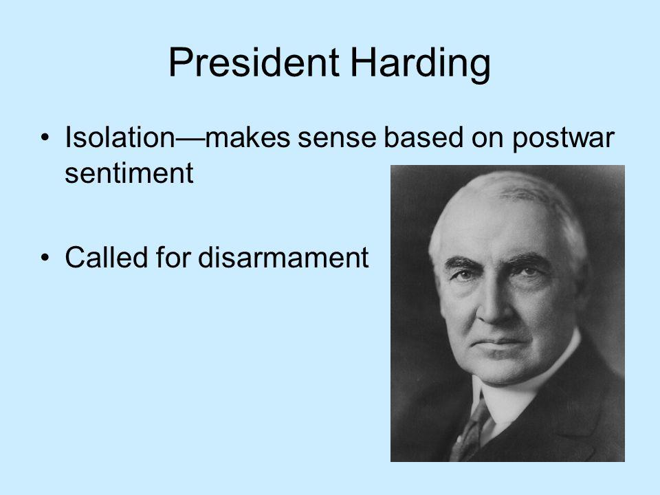 President Harding Isolation—makes sense based on postwar sentiment Called for disarmament