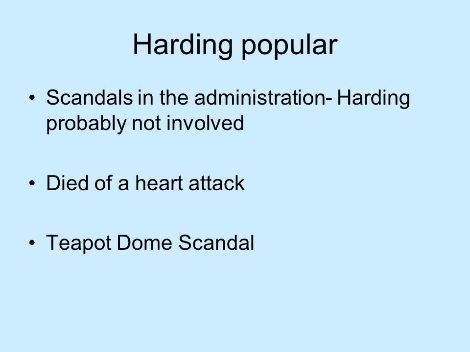 Harding popular Scandals in the administration- Harding probably not involved Died of a heart attack Teapot Dome Scandal