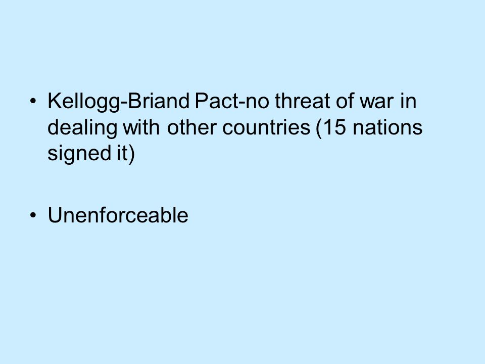 Kellogg-Briand Pact-no threat of war in dealing with other countries (15 nations signed it) Unenforceable