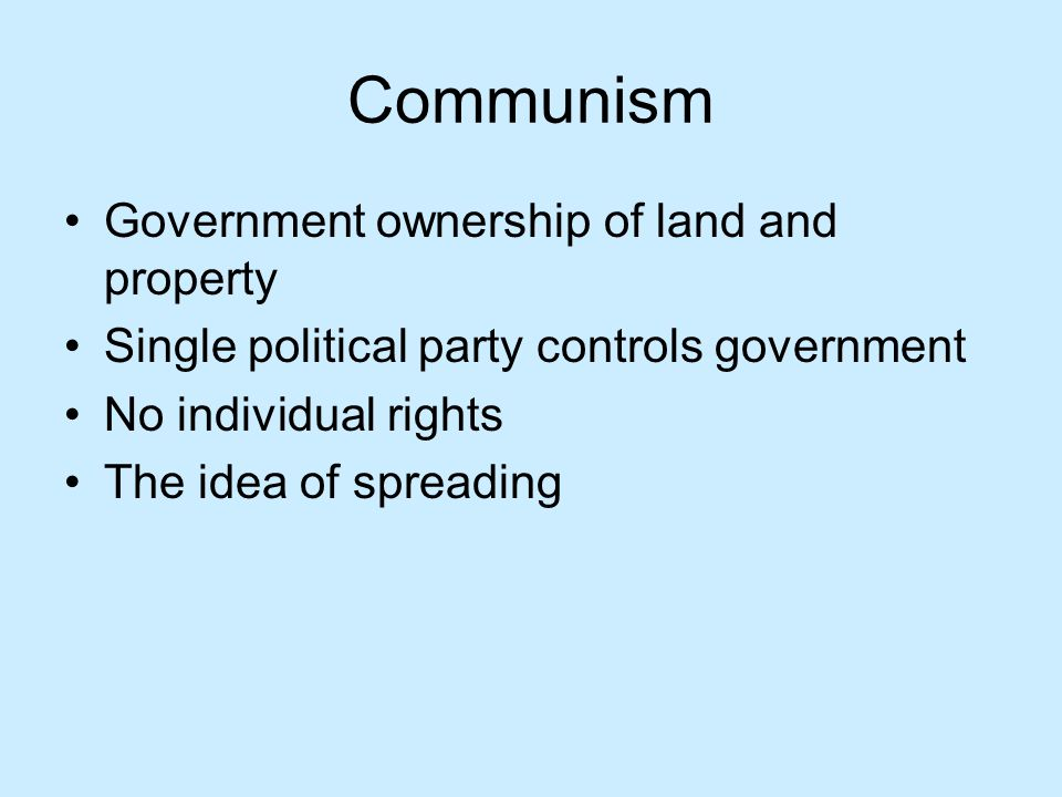 Communism Government ownership of land and property Single political party controls government No individual rights The idea of spreading