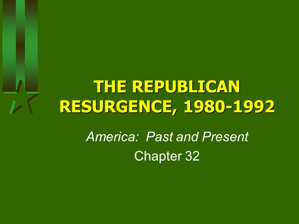 THE REPUBLICAN RESURGENCE, 1980-1992 America: Past and Present Chapter 32