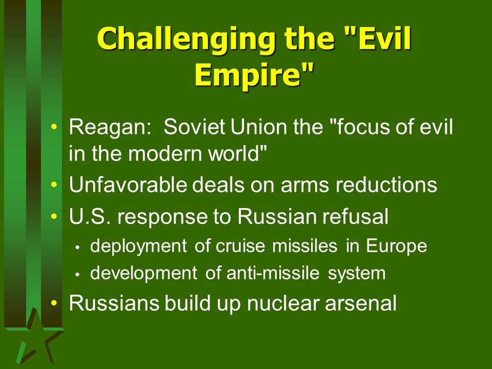 Challenging the Evil Empire Reagan: Soviet Union the focus of evil in the modern world Unfavorable deals on arms reductions U.S.