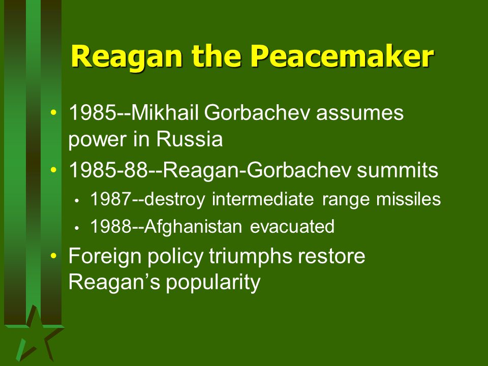Reagan the Peacemaker 1985--Mikhail Gorbachev assumes power in Russia 1985-88--Reagan-Gorbachev summits 1987--destroy intermediate range missiles 1988--Afghanistan evacuated Foreign policy triumphs restore Reagan's popularity