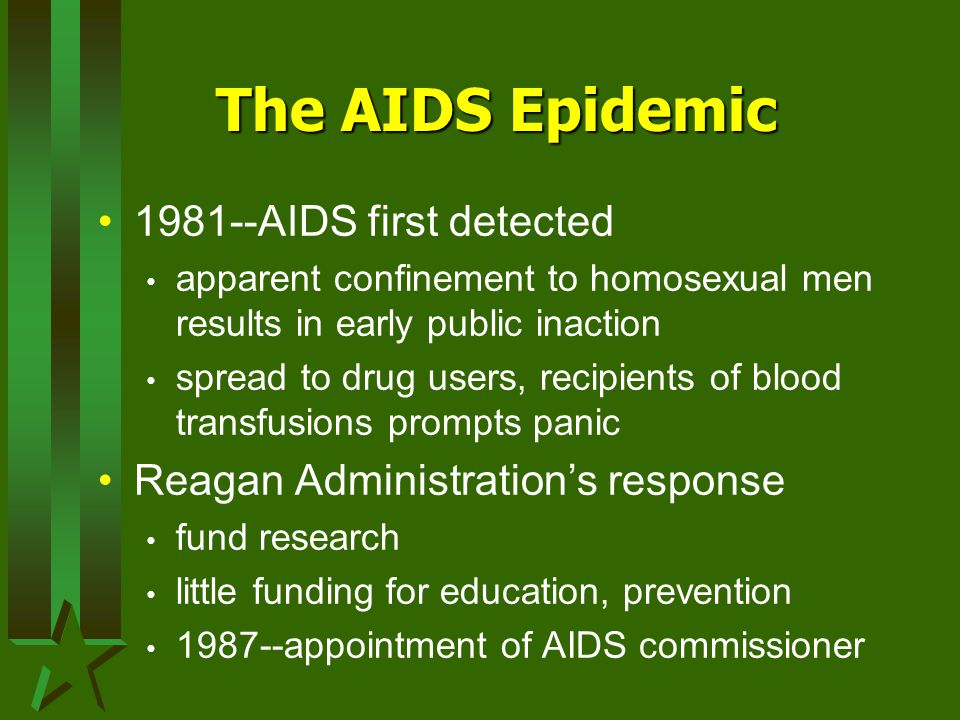 The AIDS Epidemic 1981--AIDS first detected apparent confinement to homosexual men results in early public inaction spread to drug users, recipients of blood transfusions prompts panic Reagan Administration's response fund research little funding for education, prevention 1987--appointment of AIDS commissioner