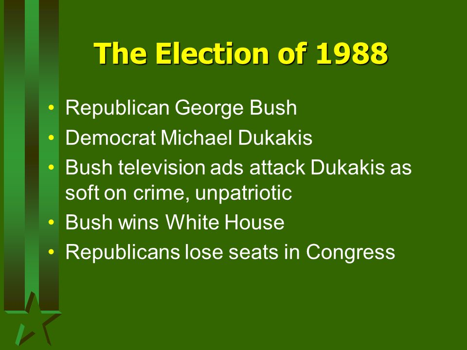 The Election of 1988 Republican George Bush Democrat Michael Dukakis Bush television ads attack Dukakis as soft on crime, unpatriotic Bush wins White House Republicans lose seats in Congress