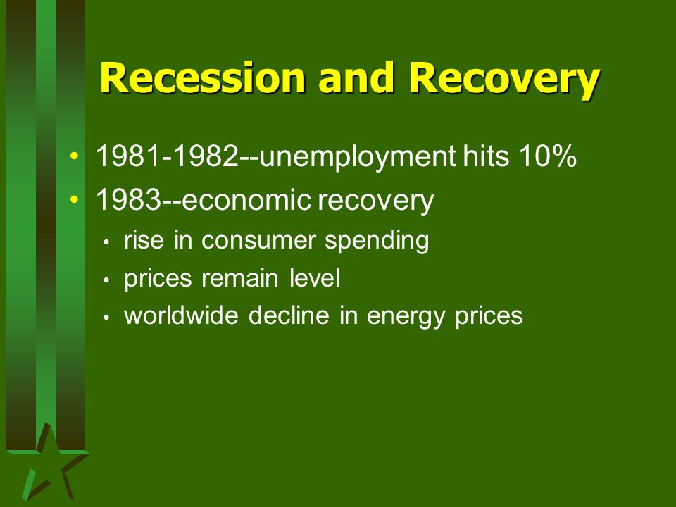 Recession and Recovery 1981-1982--unemployment hits 10% 1983--economic recovery rise in consumer spending prices remain level worldwide decline in energy prices