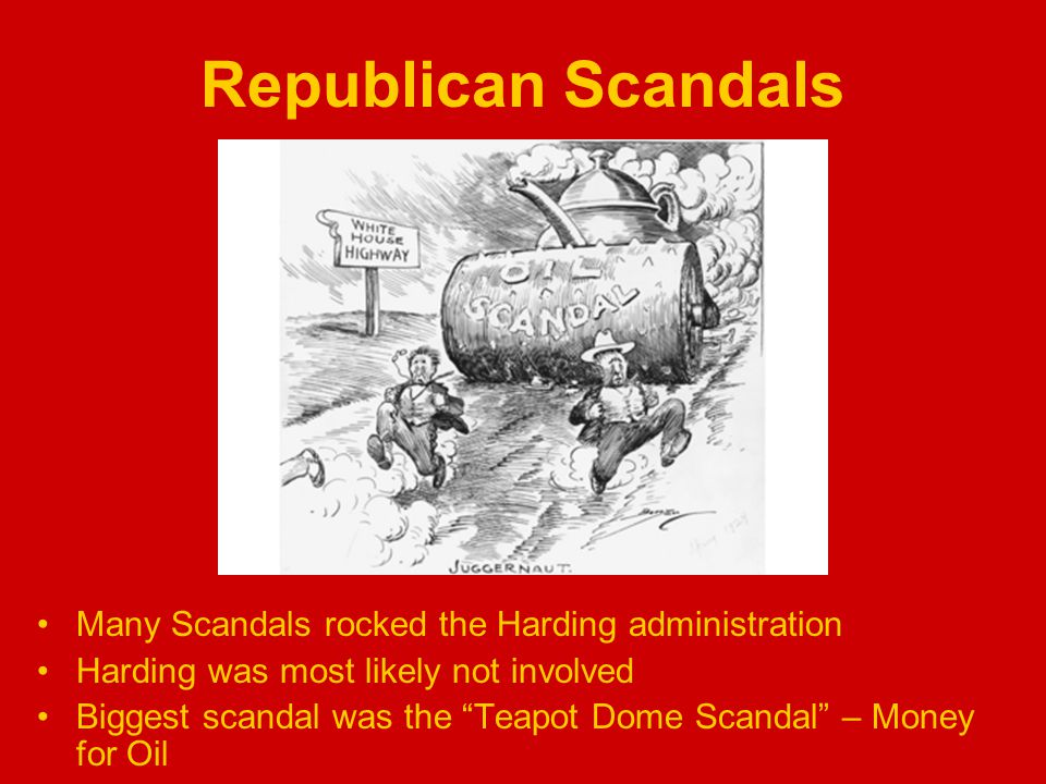 Republican Scandals Many Scandals rocked the Harding administration Harding was most likely not involved Biggest scandal was the Teapot Dome Scandal – Money for Oil