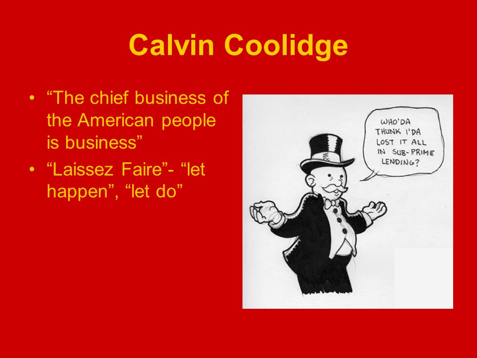 Calvin Coolidge The chief business of the American people is business Laissez Faire - let happen , let do
