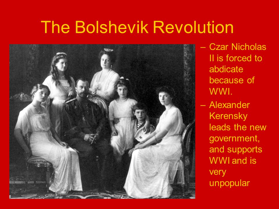 The Bolshevik Revolution –Czar Nicholas II is forced to abdicate because of WWI.