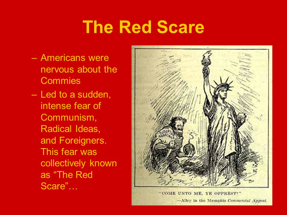 The Red Scare –Americans were nervous about the Commies –Led to a sudden, intense fear of Communism, Radical Ideas, and Foreigners.