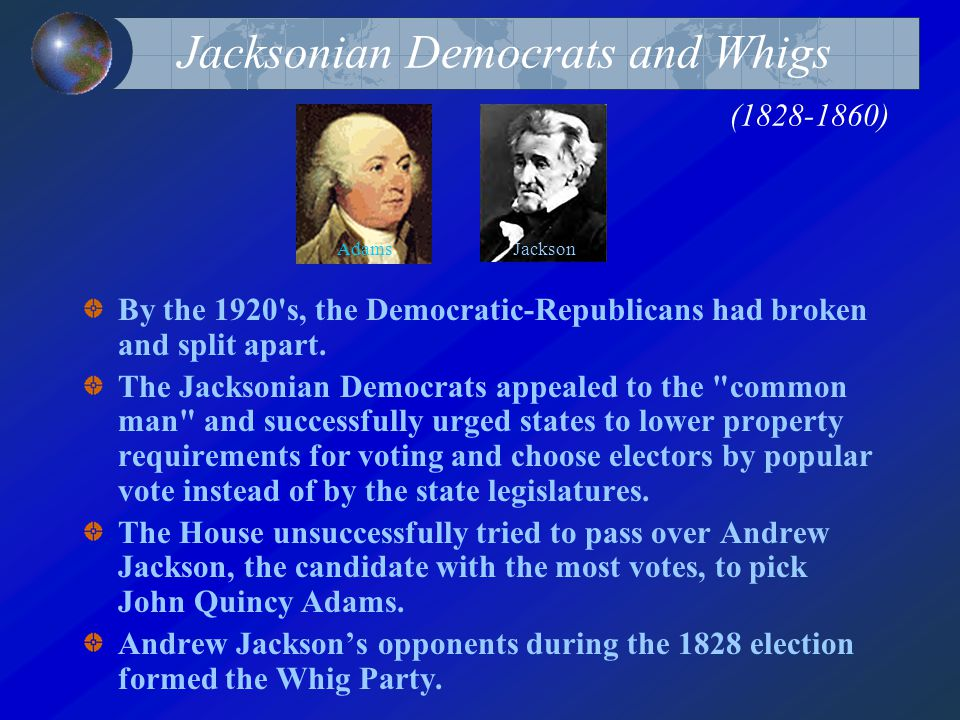 Jacksonian Democrats and Whigs (1828-1860) By the 1920's, the Democratic-Republicans had broken and split apart. The Jacksonian Democrats appealed to