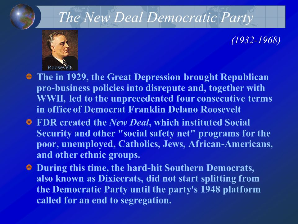 The New Deal Democratic Party (1932-1968) The in 1929, the Great Depression brought Republican pro-business policies into disrepute and, together with WWII, led to the unprecedented four consecutive terms in office of Democrat Franklin Delano Roosevelt FDR created the New Deal, which instituted Social Security and other social safety net programs for the poor, unemployed, Catholics, Jews, African-Americans, and other ethnic groups.