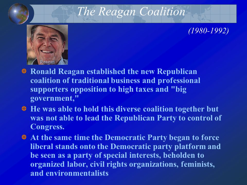 The Reagan Coalition (1980-1992) Ronald Reagan established the new Republican coalition of traditional business and professional supporters opposition to high taxes and big government, He was able to hold this diverse coalition together but was not able to lead the Republican Party to control of Congress.