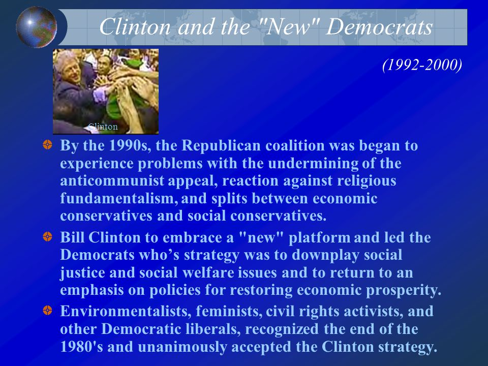Clinton and the New Democrats (1992-2000) By the 1990s, the Republican coalition was began to experience problems with the undermining of the anticommunist appeal, reaction against religious fundamentalism, and splits between economic conservatives and social conservatives.