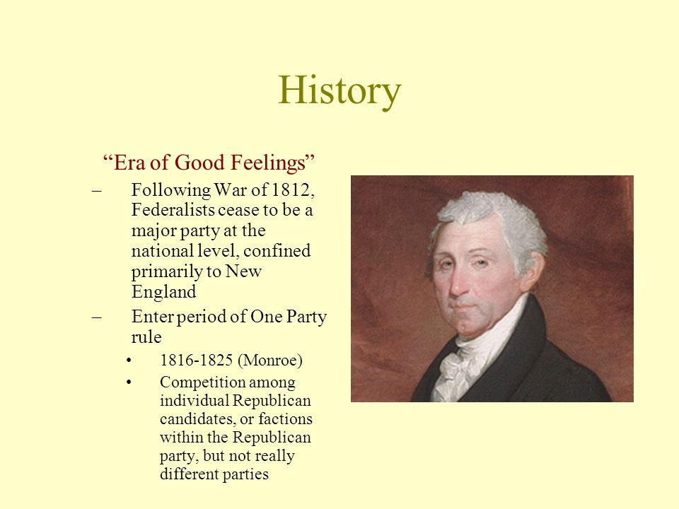 History Era of Good Feelings –Following War of 1812, Federalists cease to be a major party at the national level, confined primarily to New England –Enter period of One Party rule 1816-1825 (Monroe) Competition among individual Republican candidates, or factions within the Republican party, but not really different parties