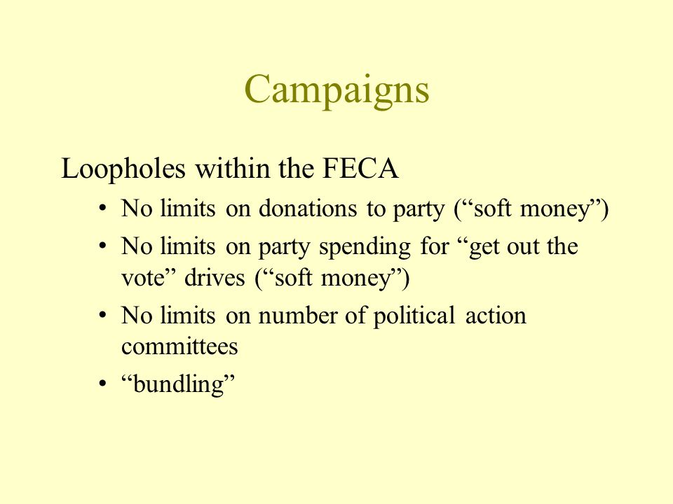 Campaigns Loopholes within the FECA No limits on donations to party ( soft money ) No limits on party spending for get out the vote drives ( soft money ) No limits on number of political action committees bundling