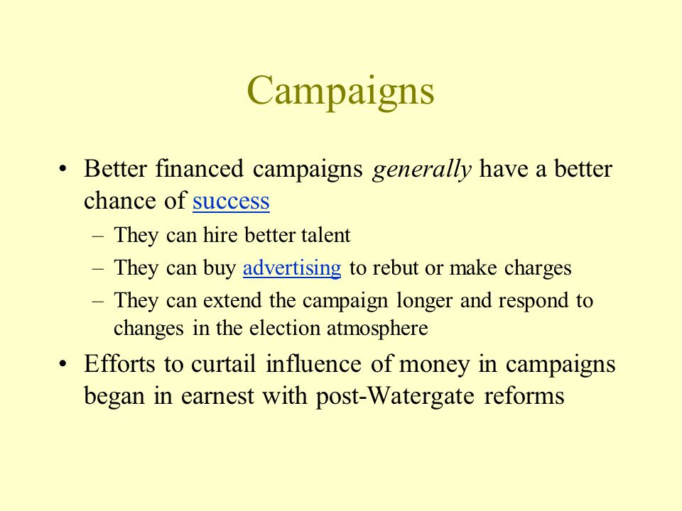 Campaigns Better financed campaigns generally have a better chance of successsuccess –They can hire better talent –They can buy advertising to rebut or make chargesadvertising –They can extend the campaign longer and respond to changes in the election atmosphere Efforts to curtail influence of money in campaigns began in earnest with post-Watergate reforms