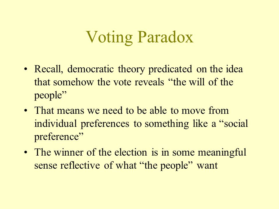 Voting Paradox Recall, democratic theory predicated on the idea that somehow the vote reveals the will of the people That means we need to be able to move from individual preferences to something like a social preference The winner of the election is in some meaningful sense reflective of what the people want