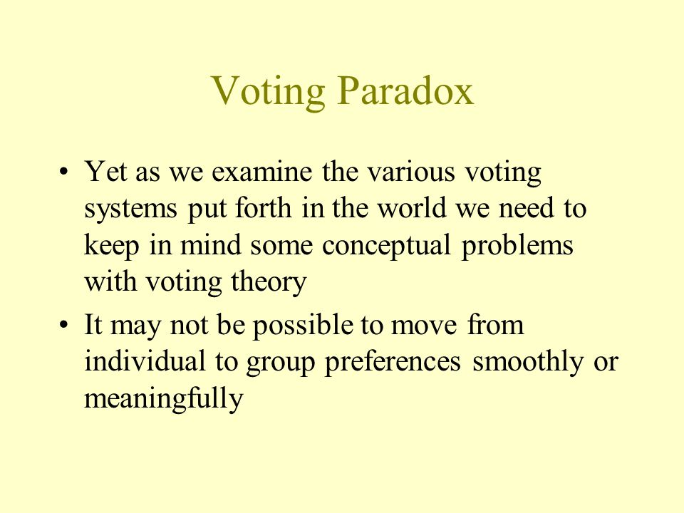 Voting Paradox Yet as we examine the various voting systems put forth in the world we need to keep in mind some conceptual problems with voting theory It may not be possible to move from individual to group preferences smoothly or meaningfully