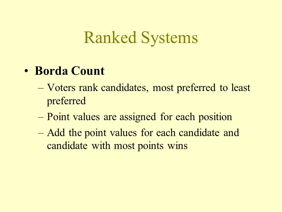 Ranked Systems Borda Count –Voters rank candidates, most preferred to least preferred –Point values are assigned for each position –Add the point values for each candidate and candidate with most points wins