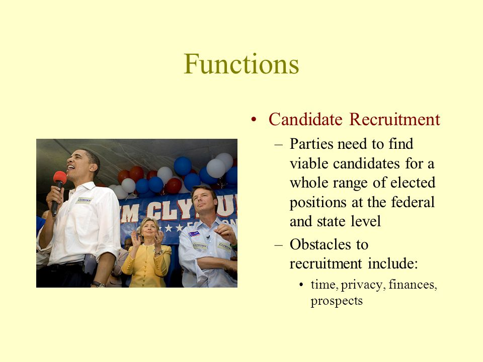 Functions Candidate Recruitment –Parties need to find viable candidates for a whole range of elected positions at the federal and state level –Obstacles to recruitment include: time, privacy, finances, prospects