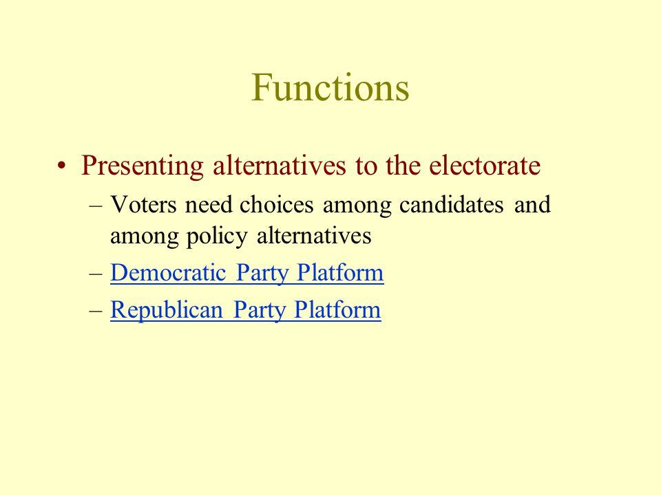 Functions Presenting alternatives to the electorate –Voters need choices among candidates and among policy alternatives –Democratic Party PlatformDemocratic Party Platform –Republican Party PlatformRepublican Party Platform