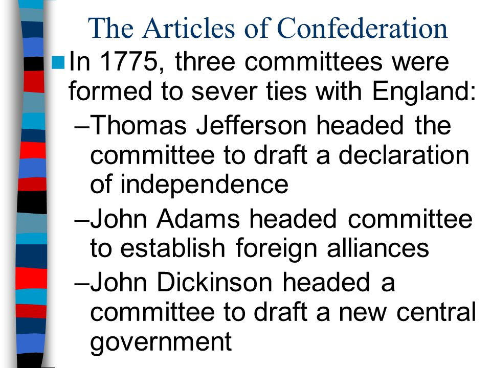 The Articles of Confederation In 1775, three committees were formed to sever ties with England: –Thomas Jefferson headed the committee to draft a decl