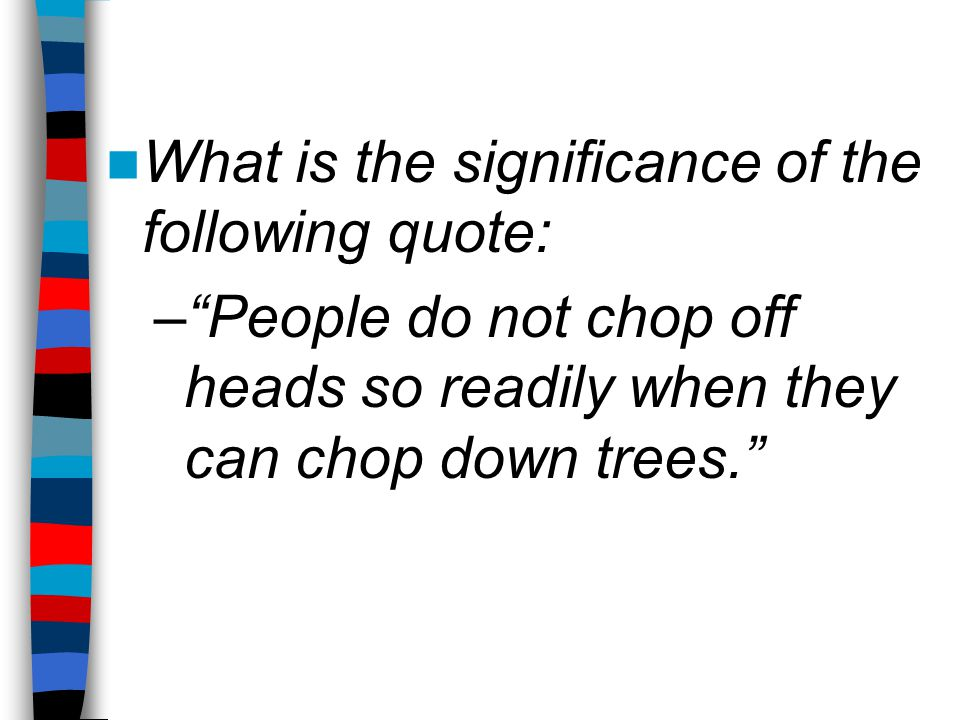 "What is the significance of the following quote: –""People do not chop off heads so readily when they can chop down trees."""