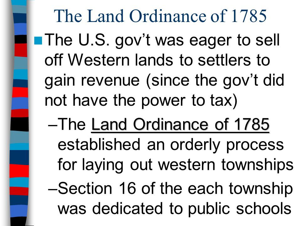 The Land Ordinance of 1785 The U.S. gov't was eager to sell off Western lands to settlers to gain revenue (since the gov't did not have the power to t
