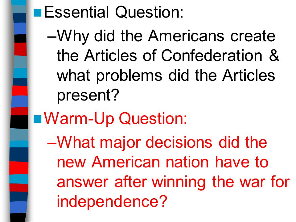 Essential Question: –Why did the Americans create the Articles of Confederation & what problems did the Articles present? Warm-Up Question: –What majo