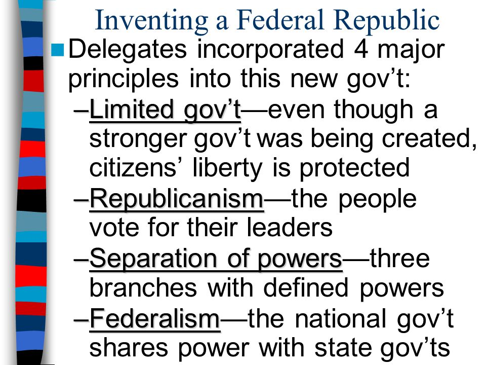 Inventing a Federal Republic Delegates incorporated 4 major principles into this new gov't: –Limited gov't –Limited gov't—even though a stronger gov't