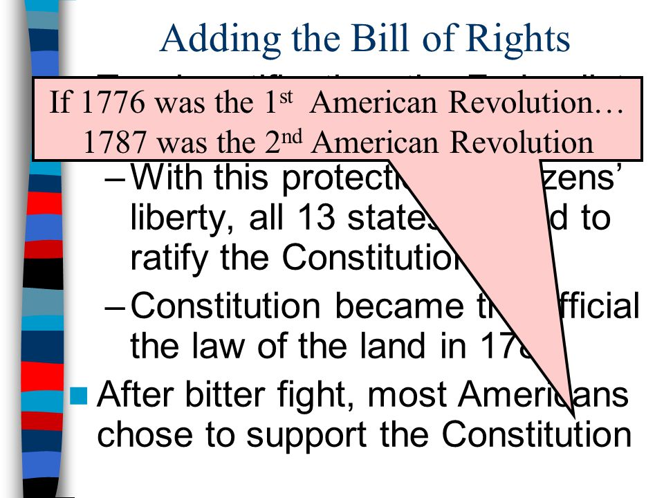 Adding the Bill of Rights To win ratification, the Federalists agreed to add a Bill of Rights –With this protection of citizens' liberty, all 13 state