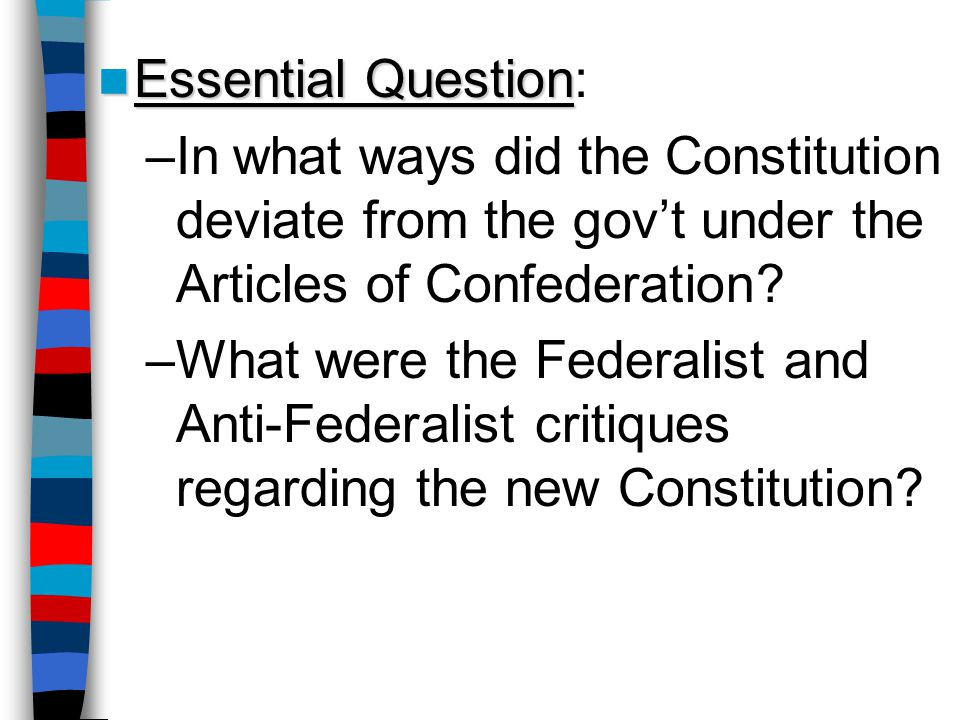Essential Question Essential Question: –In what ways did the Constitution deviate from the gov't under the Articles of Confederation? –What were the F