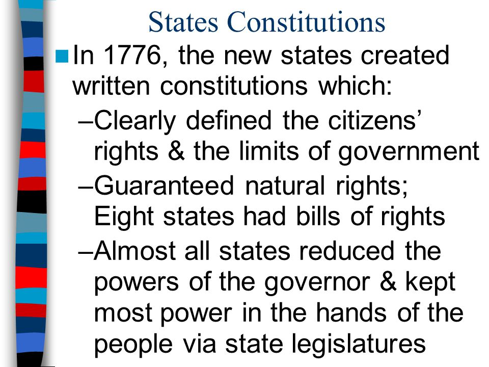 States Constitutions In 1776, the new states created written constitutions which: –Clearly defined the citizens' rights & the limits of government –Gu