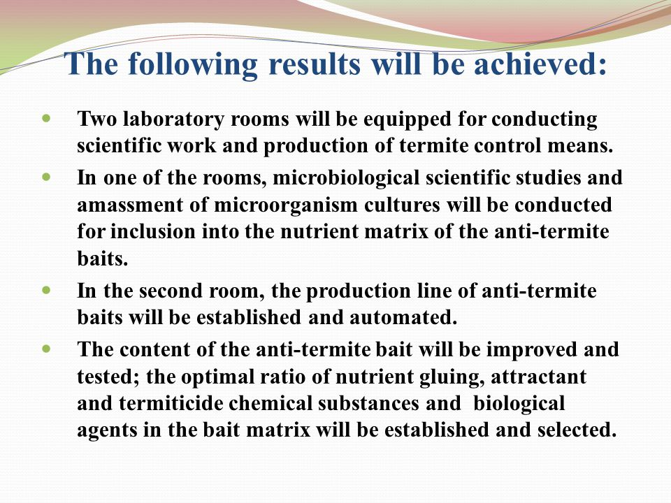 The following results will be achieved: Two laboratory rooms will be equipped for conducting scientific work and production of termite control means.