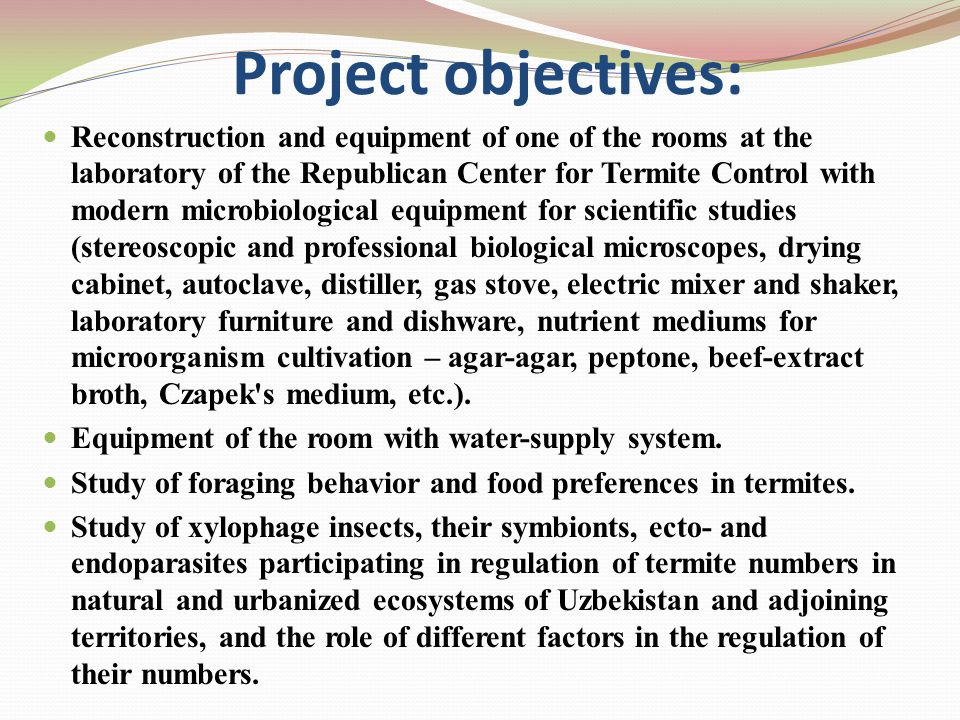 Project objectives: Reconstruction and equipment of one of the rooms at the laboratory of the Republican Center for Termite Control with modern microbiological equipment for scientific studies (stereoscopic and professional biological microscopes, drying cabinet, autoclave, distiller, gas stove, electric mixer and shaker, laboratory furniture and dishware, nutrient mediums for microorganism cultivation – agar-agar, peptone, beef-extract broth, Czapek s medium, etc.).