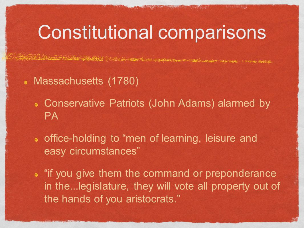 "Constitutional comparisons Massachusetts (1780) Conservative Patriots (John Adams) alarmed by PA office-holding to ""men of learning, leisure and easy"