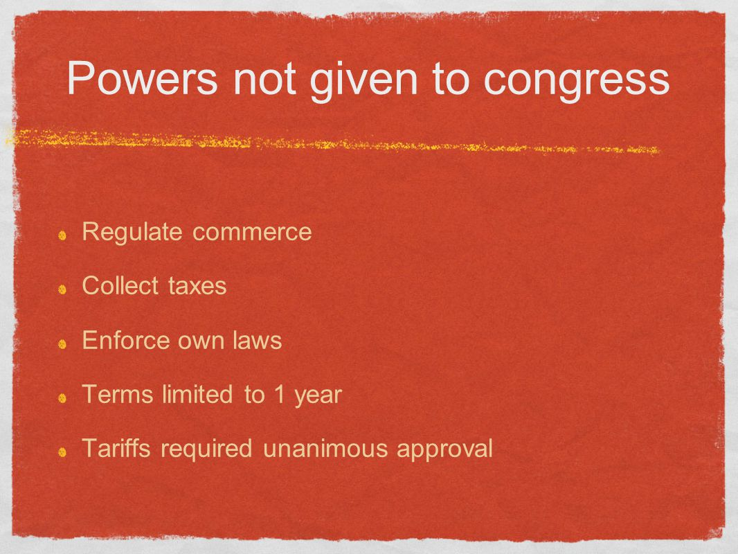 Powers not given to congress Regulate commerce Collect taxes Enforce own laws Terms limited to 1 year Tariffs required unanimous approval