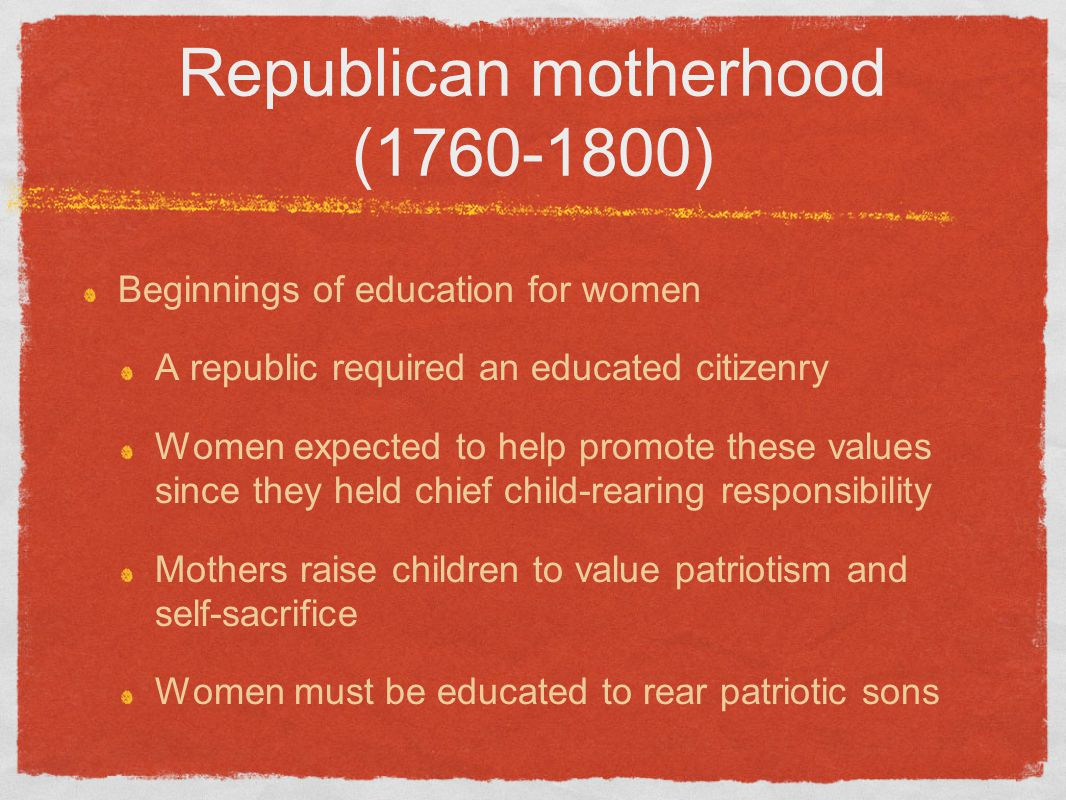 Republican motherhood (1760-1800) Beginnings of education for women A republic required an educated citizenry Women expected to help promote these val