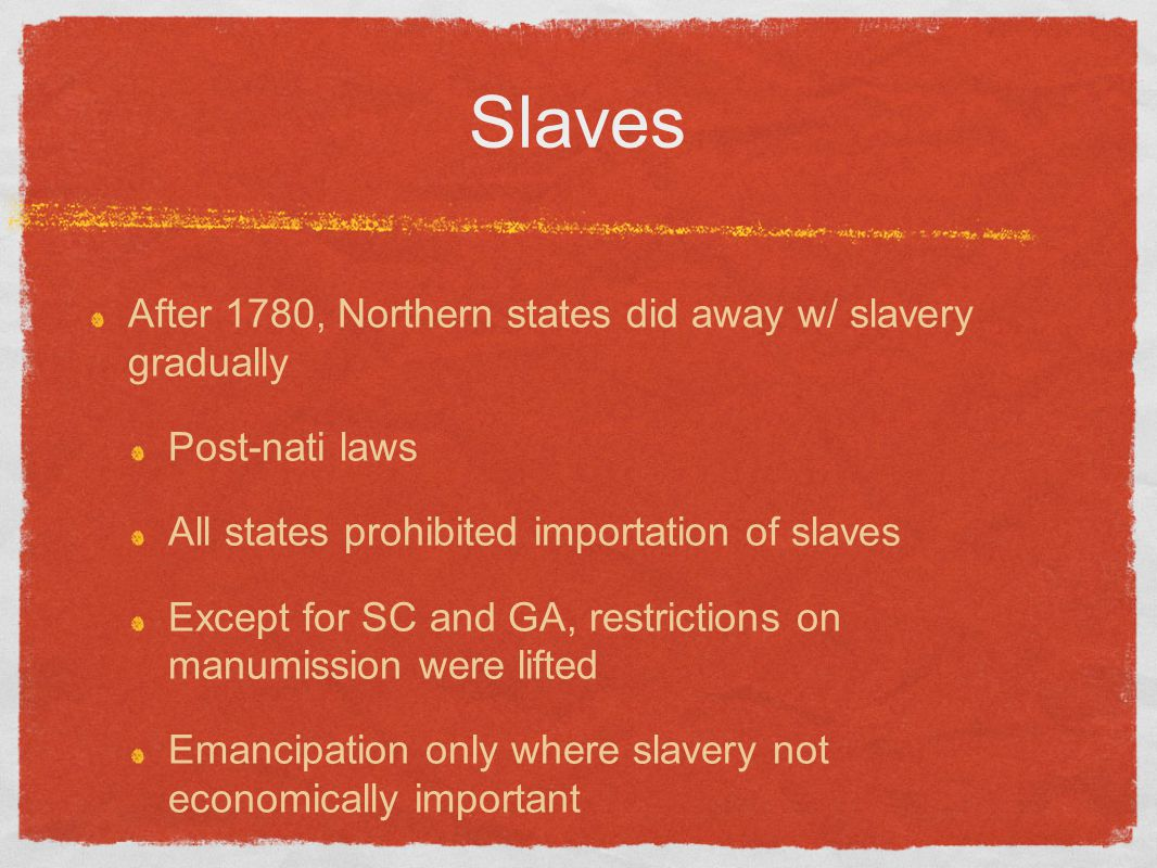 Slaves After 1780, Northern states did away w/ slavery gradually Post-nati laws All states prohibited importation of slaves Except for SC and GA, rest