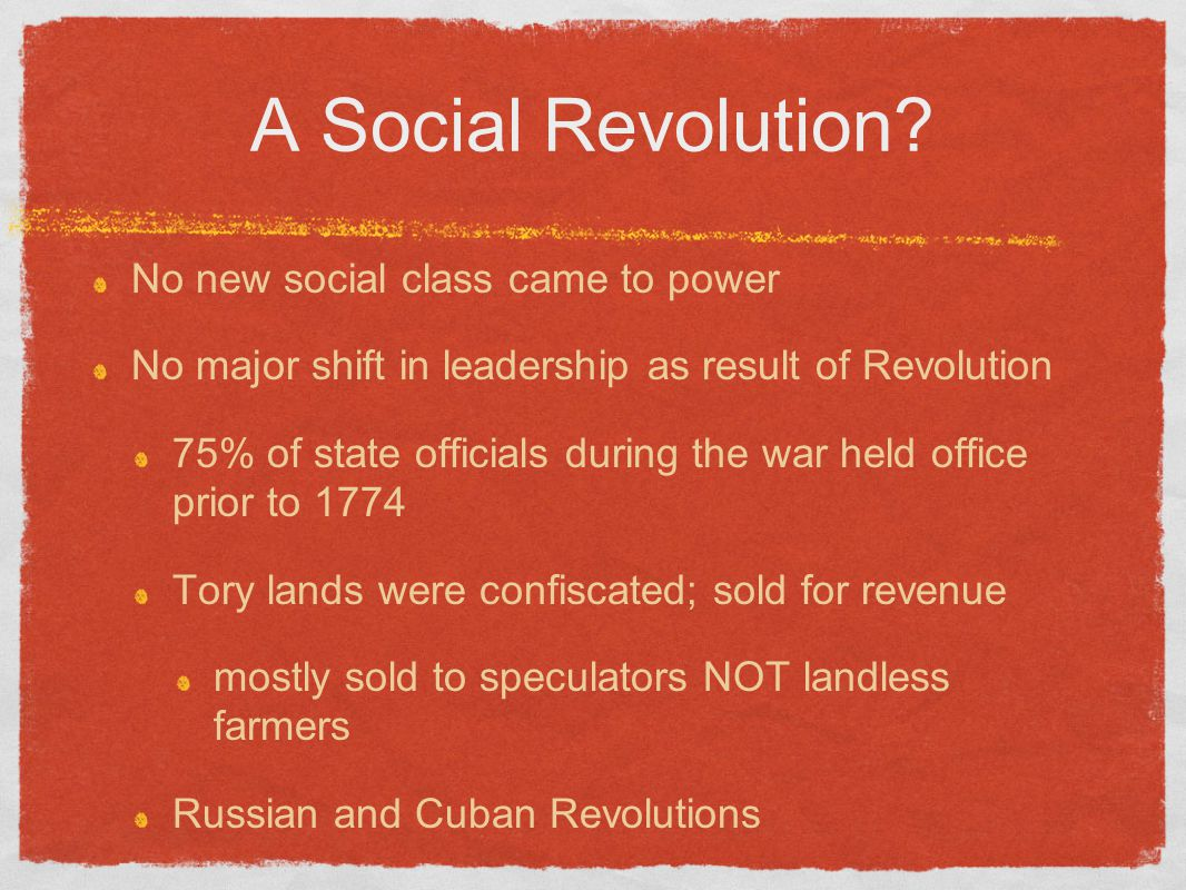 A Social Revolution? No new social class came to power No major shift in leadership as result of Revolution 75% of state officials during the war held