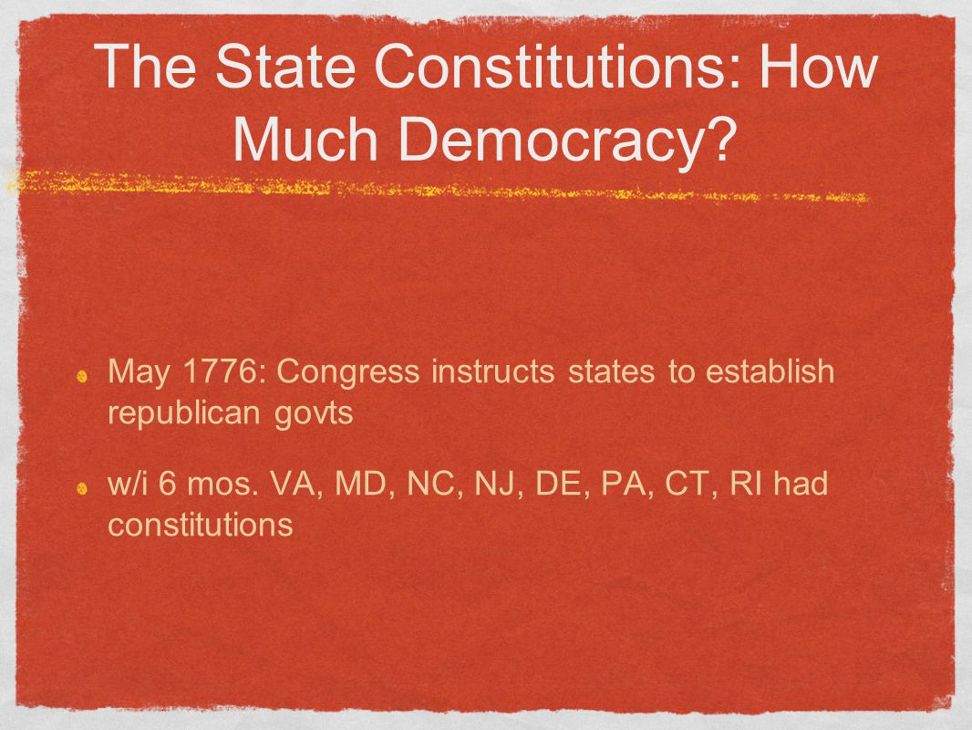 The State Constitutions: How Much Democracy? May 1776: Congress instructs states to establish republican govts w/i 6 mos. VA, MD, NC, NJ, DE, PA, CT,