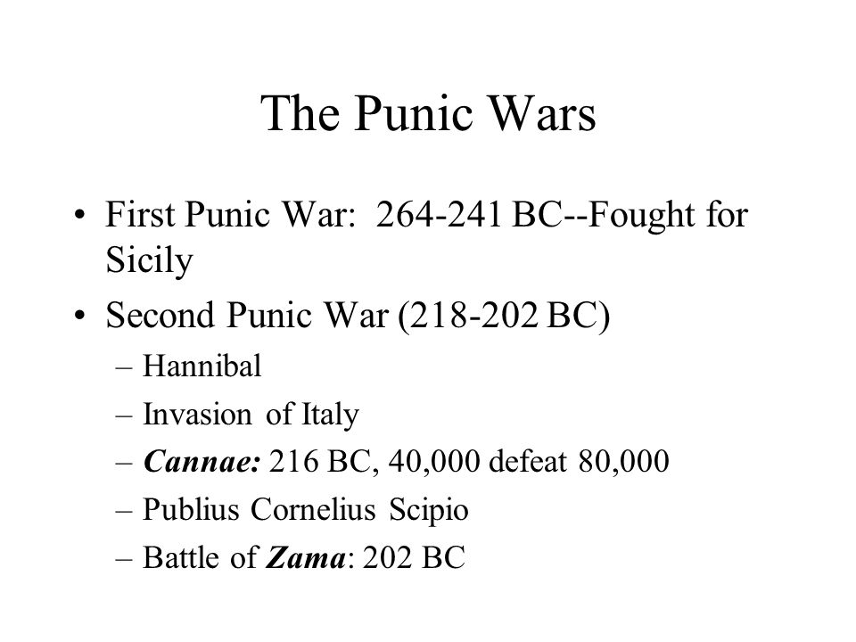 The Punic Wars First Punic War: 264-241 BC--Fought for Sicily Second Punic War (218-202 BC) –Hannibal –Invasion of Italy –Cannae: 216 BC, 40,000 defeat 80,000 –Publius Cornelius Scipio –Battle of Zama: 202 BC
