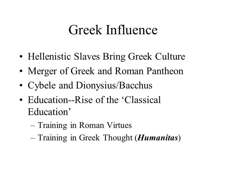 Greek Influence Hellenistic Slaves Bring Greek Culture Merger of Greek and Roman Pantheon Cybele and Dionysius/Bacchus Education--Rise of the 'Classical Education' –Training in Roman Virtues –Training in Greek Thought (Humanitas)