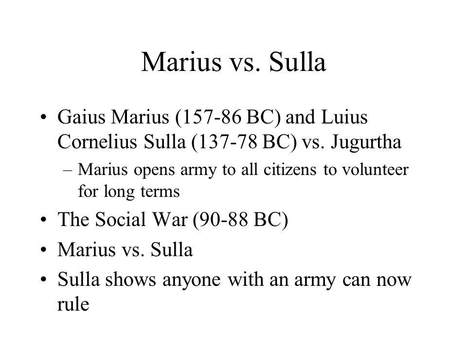 Marius vs. Sulla Gaius Marius (157-86 BC) and Luius Cornelius Sulla (137-78 BC) vs. Jugurtha –Marius opens army to all citizens to volunteer for long